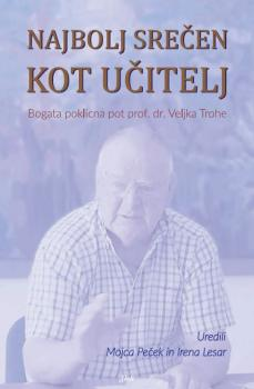 Naslovnica za Najbolj srečen kot učitelj: bogata poklicna pot prof. dr. Veljka Trohe