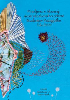 Naslovnica za Priseljenci v Sloveniji skozi raziskovalno prizmo študentov Pedagoške fakultete